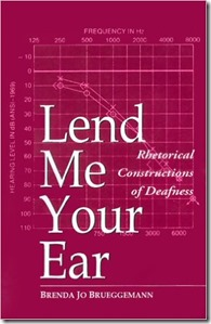 Lend Me Your Ear Rhetorical Constructions of Deafness Brenda Jo Brueggemann